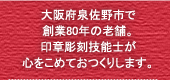 大阪府泉佐野市で創業70年の老舗。印章彫刻技能士が心をこめておつくりします。
